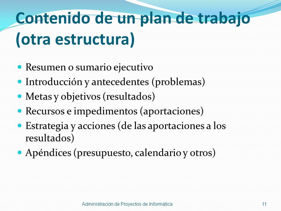 Contenido de un plan de trabajo (otra estructura) Resumen o sumario ejecutivo Introducción y antecedentes (problemas) Metas y objetivos (resultados) R