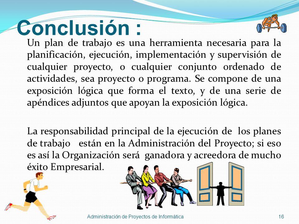 Conclusión : Un plan de trabajo es una herramienta necesaria para la planificación, ejecución, implementación y supervisión de cualquier proyecto, o c
