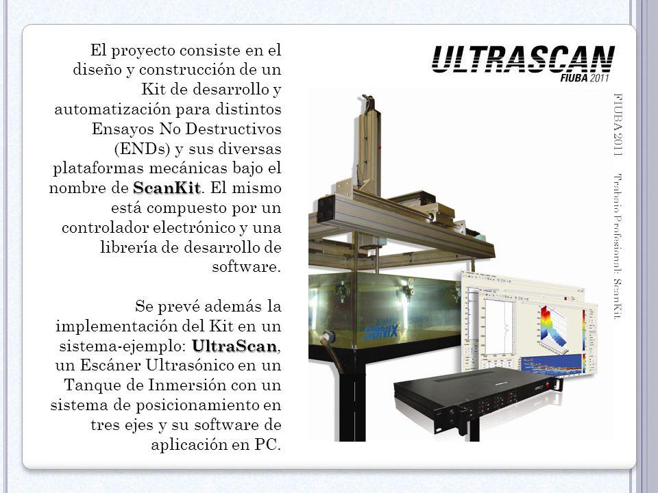 FIUBA 2011 Trabajo Profesional: ScanKit 14 C OMPETIDORES Tanque de acrílico 40 x40 x36 (WxHxD) 3 Ejes (X, Y, Z) con Motores Paso a Paso Panel de Control rackeable 19 + PC Industrial Equipo de Ultrasonido (c/Probe Transmisor/Receptor) Newco DIO2000 Software Garantía: 1 año.