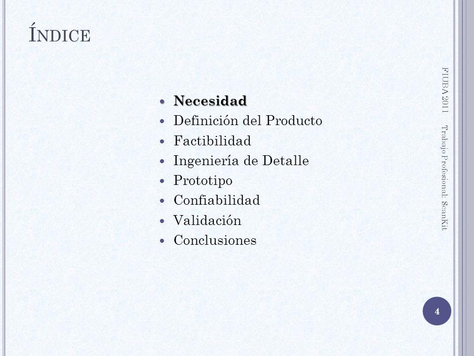 ÍNDICE FIUBA 2011 5 Trabajo Profesional: ScanKit Necesidad Necesidad Definición del Producto Factibilidad Ingeniería de Detalle Prototipo Confiabilidad Validación Conclusiones