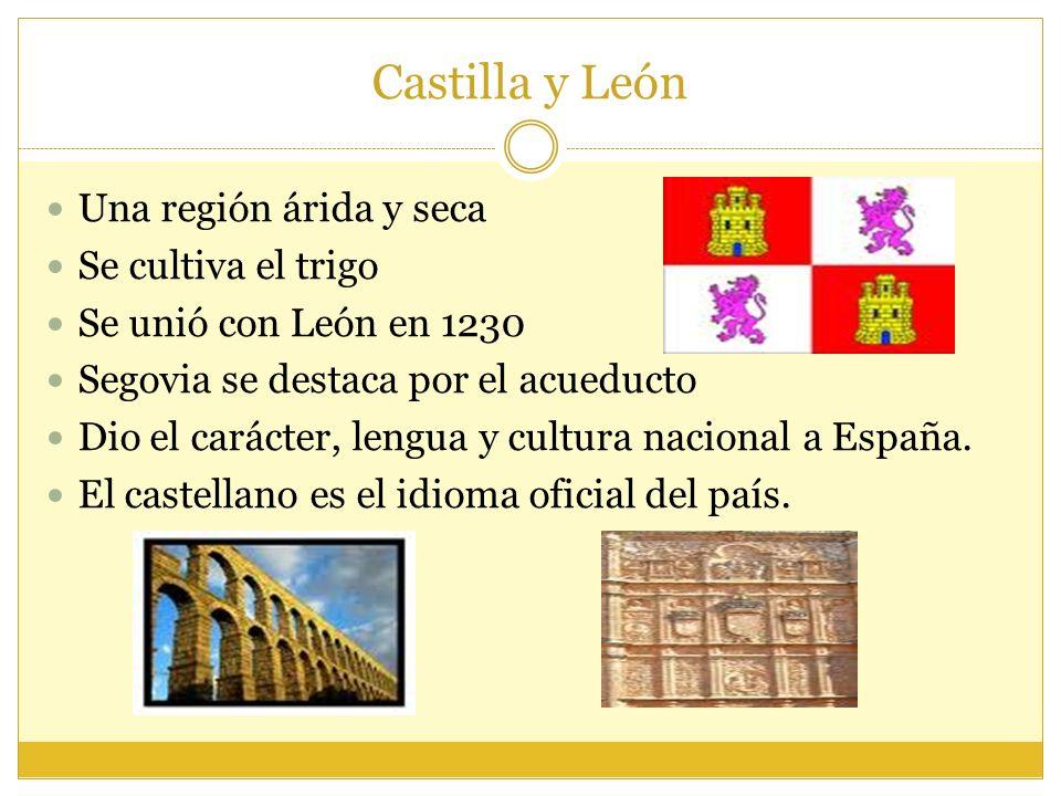Castilla y León Una región árida y seca Se cultiva el trigo Se unió con León en 1230 Segovia se destaca por el acueducto Dio el carácter, lengua y cultura nacional a España.
