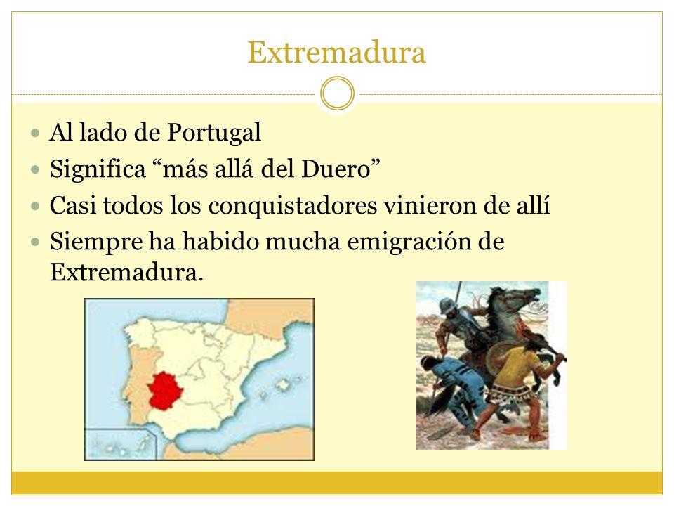 Extremadura Al lado de Portugal Significa más allá del Duero Casi todos los conquistadores vinieron de allí Siempre ha habido mucha emigración de Extremadura.