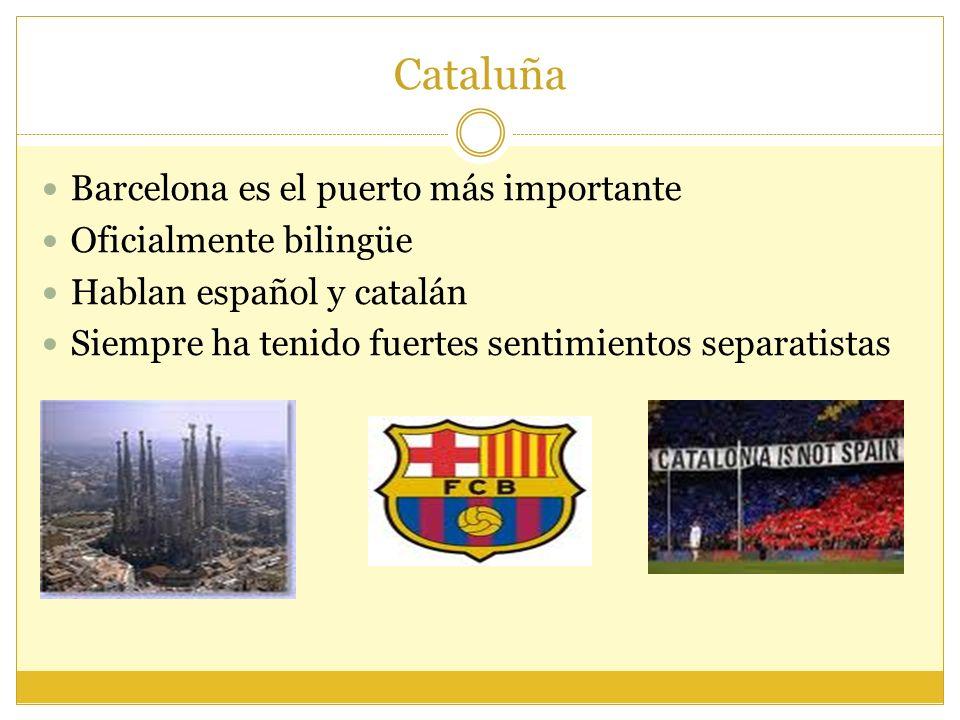 Cataluña Barcelona es el puerto más importante Oficialmente bilingüe Hablan español y catalán Siempre ha tenido fuertes sentimientos separatistas