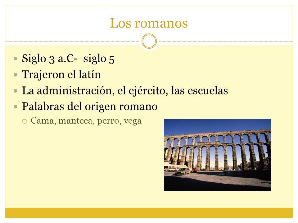 Los romanos Siglo 3 a.C- siglo 5 Trajeron el latín La administración, el ejército, las escuelas Palabras del origen romano Cama, manteca, perro, vega