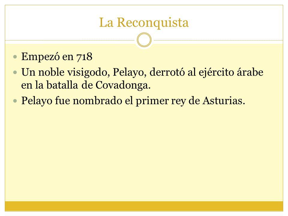 La Reconquista Empezó en 718 Un noble visigodo, Pelayo, derrotó al ejército árabe en la batalla de Covadonga.