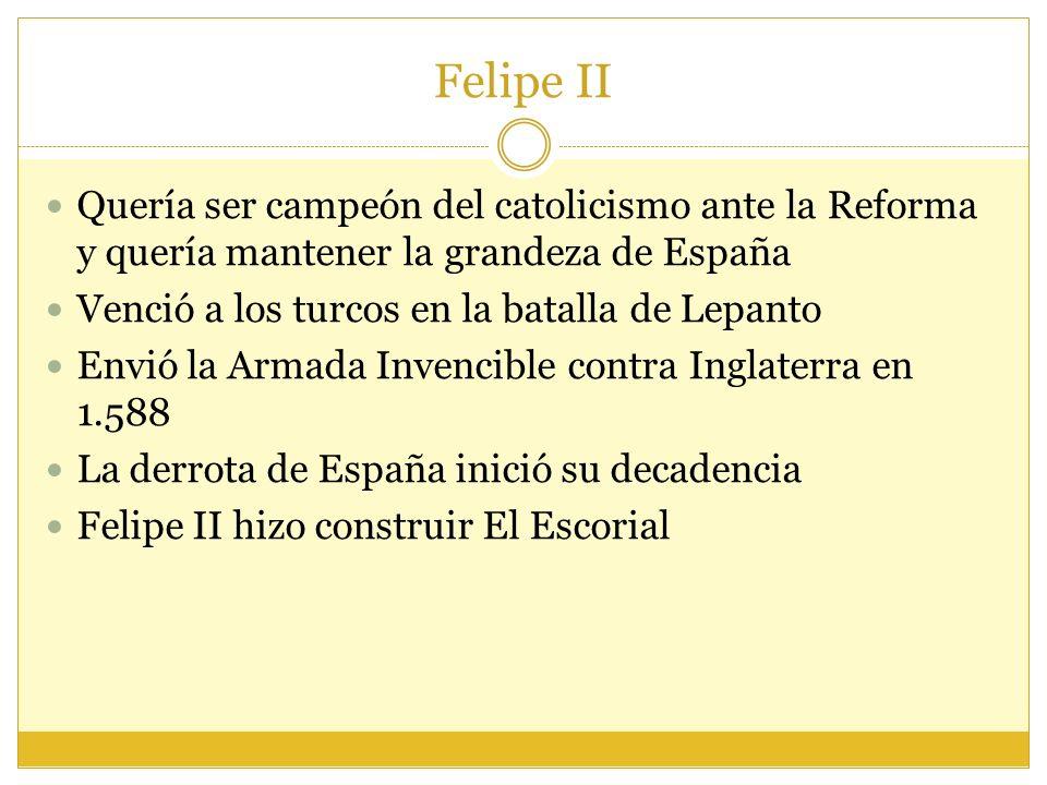 Felipe II Quería ser campeón del catolicismo ante la Reforma y quería mantener la grandeza de España Venció a los turcos en la batalla de Lepanto Envió la Armada Invencible contra Inglaterra en 1.588 La derrota de España inició su decadencia Felipe II hizo construir El Escorial