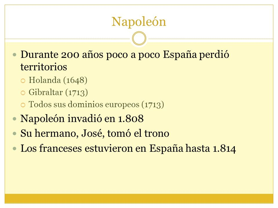 Napoleón Durante 200 años poco a poco España perdió territorios Holanda (1648) Gibraltar (1713) Todos sus dominios europeos (1713) Napoleón invadió en 1.808 Su hermano, José, tomó el trono Los franceses estuvieron en España hasta 1.814