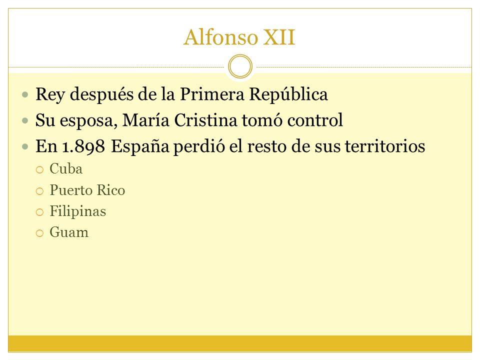 Alfonso XII Rey después de la Primera República Su esposa, María Cristina tomó control En 1.898 España perdió el resto de sus territorios Cuba Puerto Rico Filipinas Guam