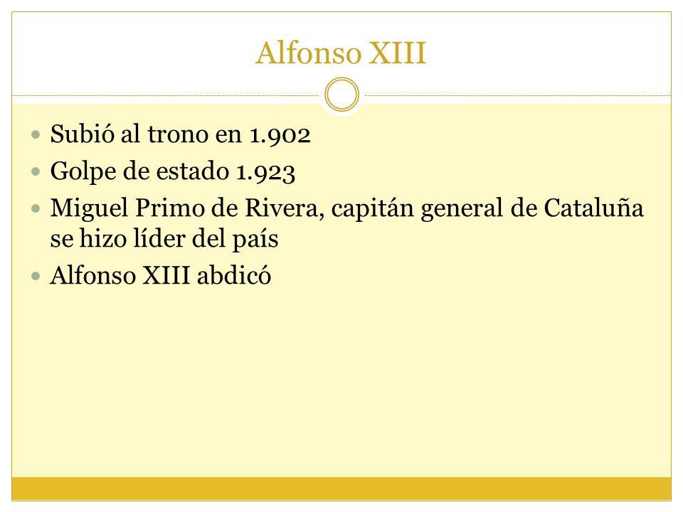 Alfonso XIII Subió al trono en 1.902 Golpe de estado 1.923 Miguel Primo de Rivera, capitán general de Cataluña se hizo líder del país Alfonso XIII abdicó