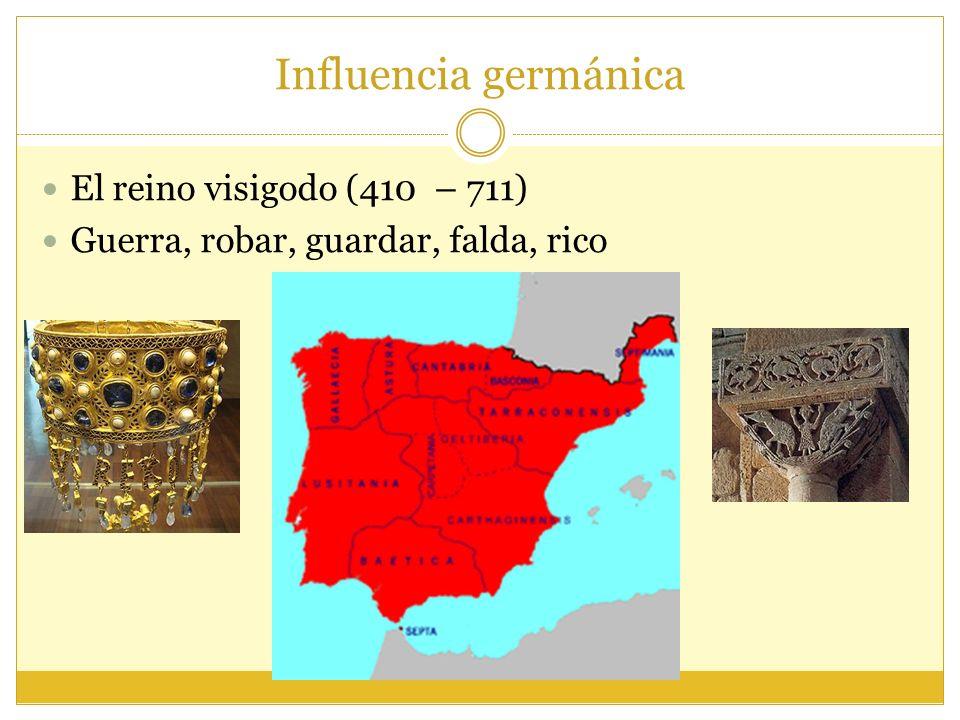 Influencia germánica El reino visigodo (410 – 711) Guerra, robar, guardar, falda, rico