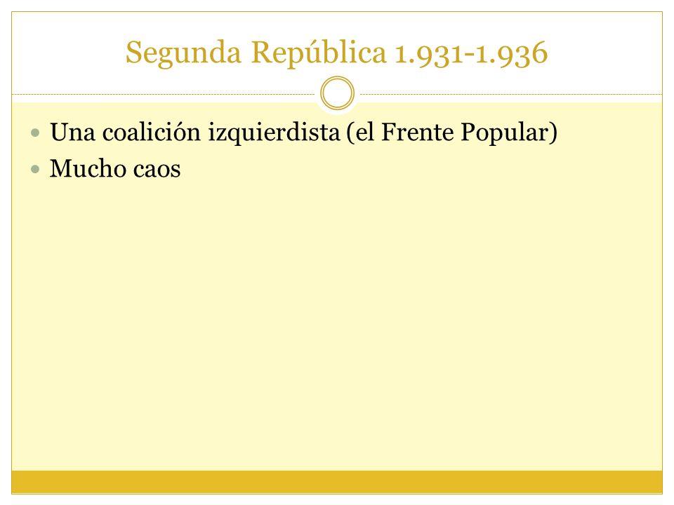 Segunda República 1.931-1.936 Una coalición izquierdista (el Frente Popular) Mucho caos