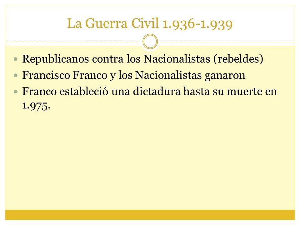 La Guerra Civil 1.936-1.939 Republicanos contra los Nacionalistas (rebeldes) Francisco Franco y los Nacionalistas ganaron Franco estableció una dictadura hasta su muerte en 1.975.