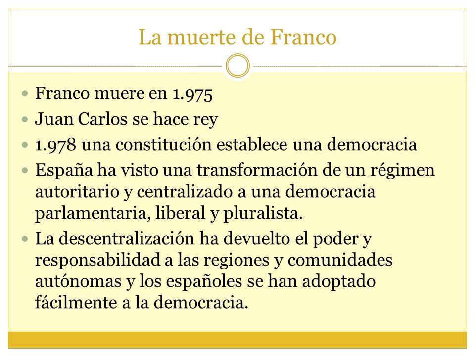 La muerte de Franco Franco muere en 1.975 Juan Carlos se hace rey 1.978 una constitución establece una democracia España ha visto una transformación de un régimen autoritario y centralizado a una democracia parlamentaria, liberal y pluralista.