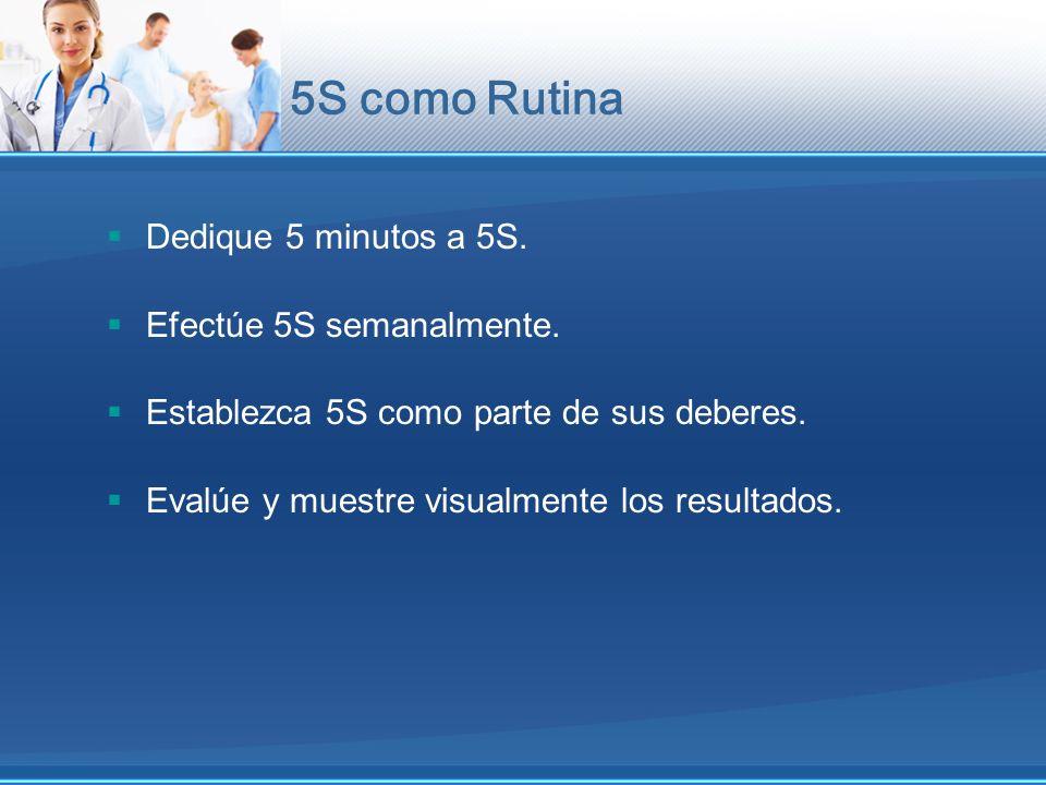 5S como Rutina Dedique 5 minutos a 5S. Efectúe 5S semanalmente. Establezca 5S como parte de sus deberes. Evalúe y muestre visualmente los resultados.