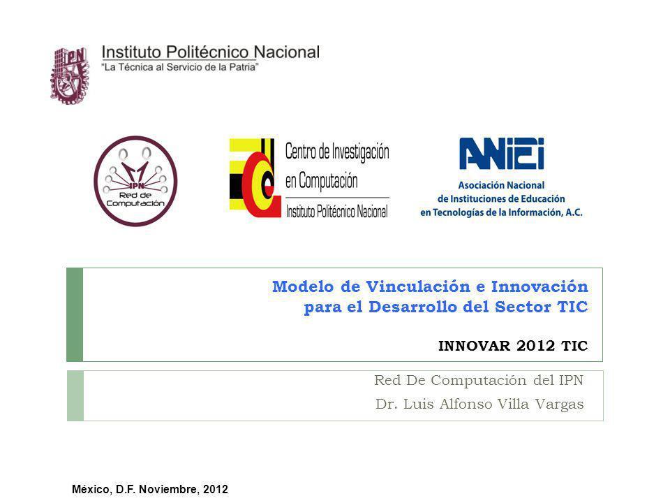 Modelo de Vinculación e Innovación para el Desarrollo del Sector TIC INNOVAR 2012 TIC Red De Computación del IPN Dr. Luis Alfonso Villa Vargas México,