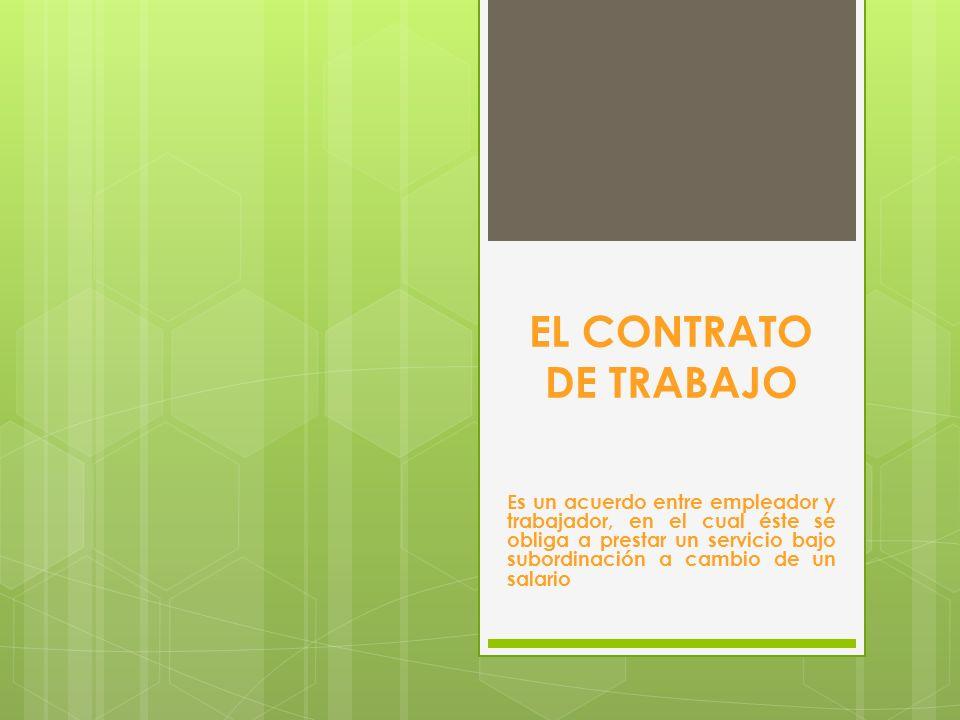 EL CONTRATO DE TRABAJO Es un acuerdo entre empleador y trabajador, en el cual éste se obliga a prestar un servicio bajo subordinación a cambio de un s
