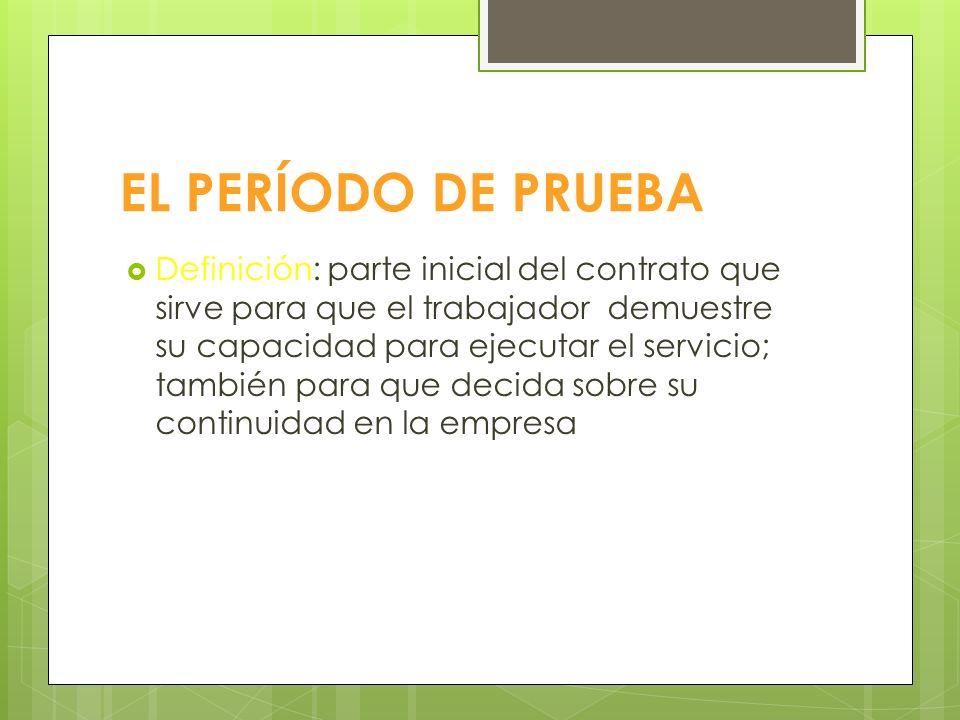 EL PERÍODO DE PRUEBA Definición: parte inicial del contrato que sirve para que el trabajador demuestre su capacidad para ejecutar el servicio; también