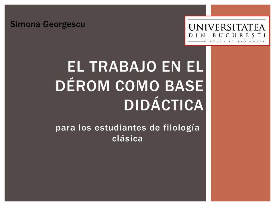 para los estudiantes de filología clásica EL TRABAJO EN EL DÉROM COMO BASE DIDÁCTICA Simona Georgescu