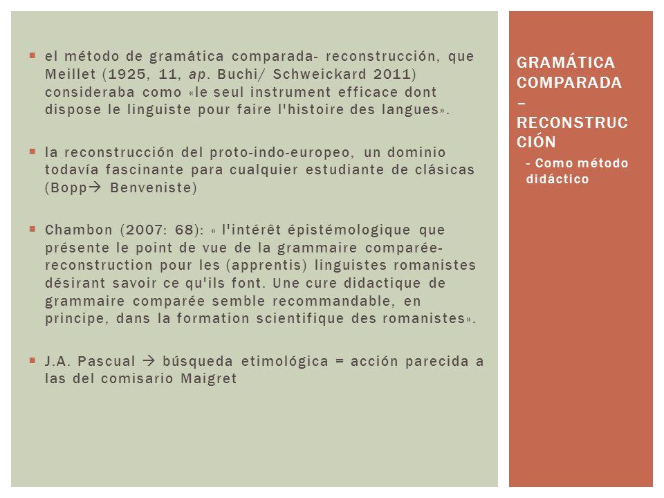 el método de gramática comparada- reconstrucción, que Meillet (1925, 11, ap. Buchi/ Schweickard 2011) consideraba como «le seul instrument efficace do