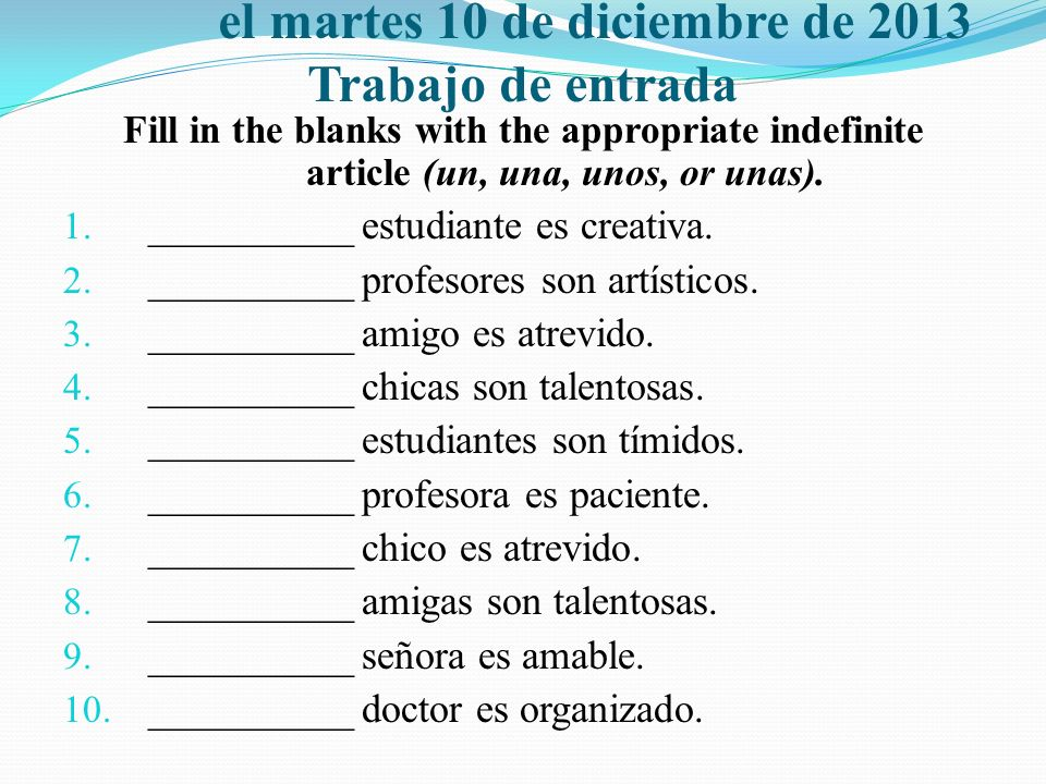 el martes 10 de diciembre de 2013 Trabajo de entrada Fill in the blanks with the appropriate indefinite article (un, una, unos, or unas). 1. _________