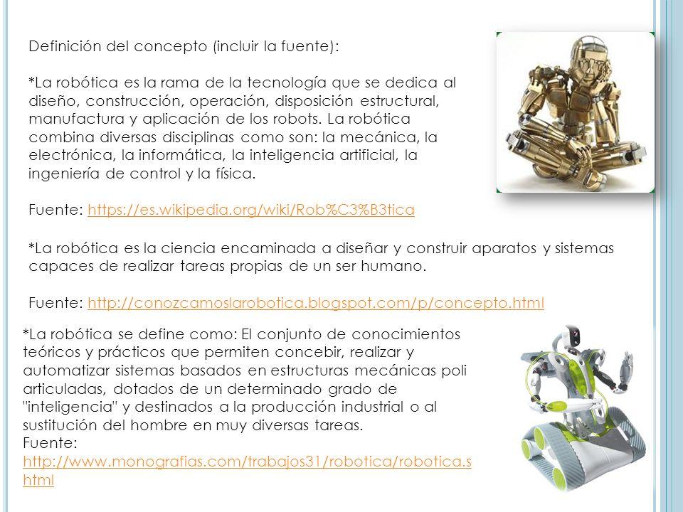 Definición del concepto (incluir la fuente): *La robótica es la rama de la tecnología que se dedica al diseño, construcción, operación, disposición es