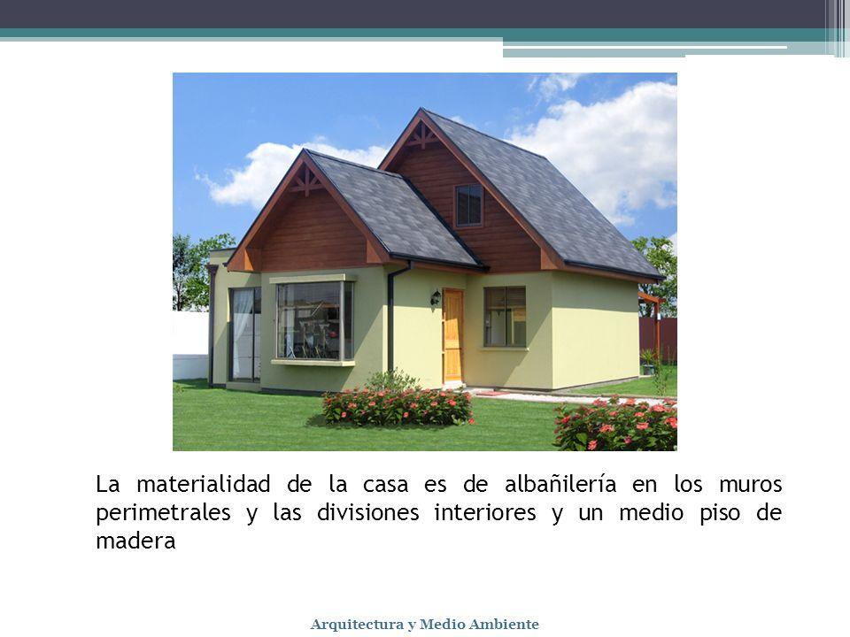 La materialidad de la casa es de albañilería en los muros perimetrales y las divisiones interiores y un medio piso de madera Arquitectura y Medio Ambi