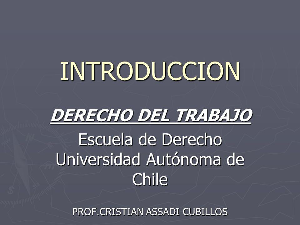 INTRODUCCION DERECHO DEL TRABAJO Escuela de Derecho Universidad Autónoma de Chile PROF.CRISTIAN ASSADI CUBILLOS