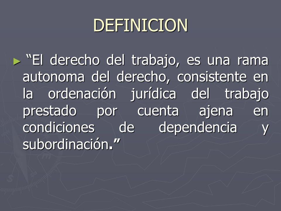 DEFINICION El derecho del trabajo, es una rama autonoma del derecho, consistente en la ordenación jurídica del trabajo prestado por cuenta ajena en condiciones de dependencia y subordinación.