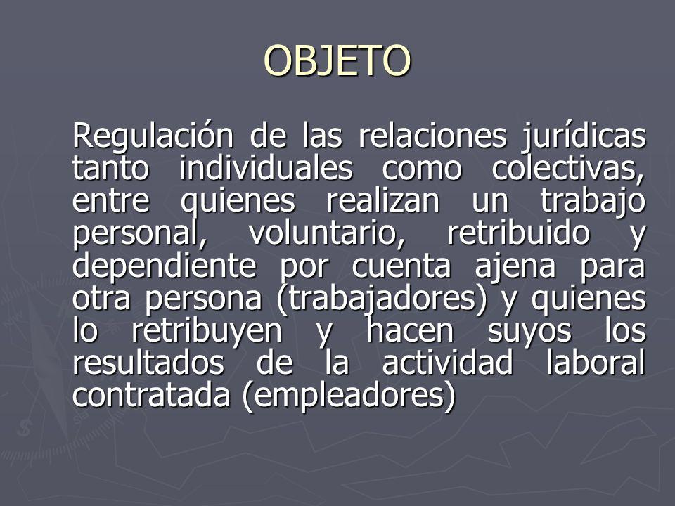 OBJETO Regulación de las relaciones jurídicas tanto individuales como colectivas, entre quienes realizan un trabajo personal, voluntario, retribuido y