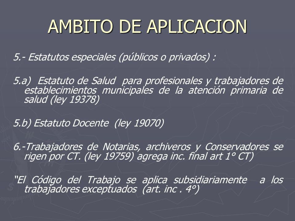 AMBITO DE APLICACION 5.- Estatutos especiales (públicos o privados) : 5.a) Estatuto de Salud para profesionales y trabajadores de establecimientos municipales de la atención primaria de salud (ley 19378) 5.b) Estatuto Docente (ley 19070) 6.-Trabajadores de Notarias, archiveros y Conservadores se rigen por CT.