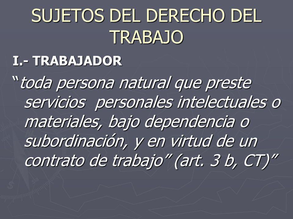 SUJETOS DEL DERECHO DEL TRABAJO I.- TRABAJADOR toda persona natural que preste servicios personales intelectuales o materiales, bajo dependencia o subordinación, y en virtud de un contrato de trabajo (art.