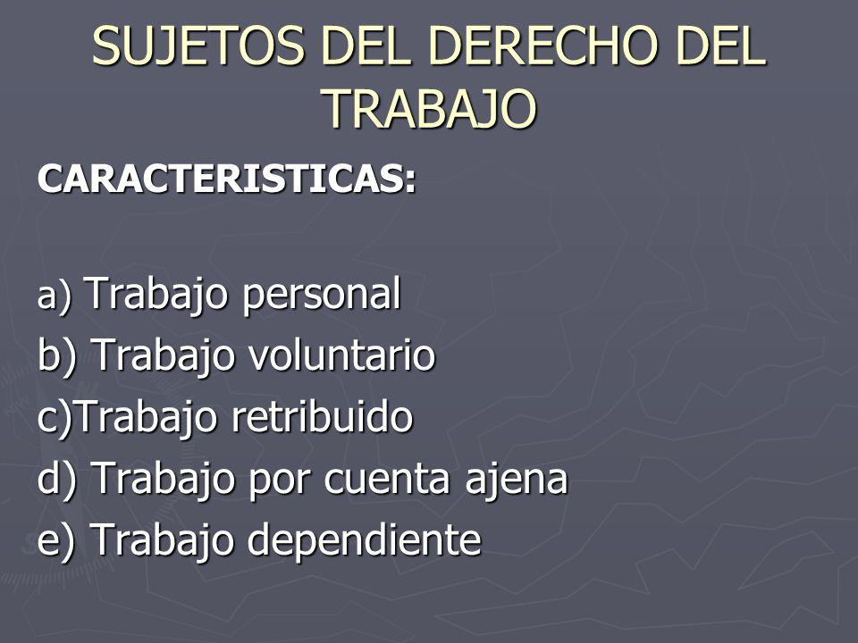 SUJETOS DEL DERECHO DEL TRABAJO CARACTERISTICAS: a) Trabajo personal b) Trabajo voluntario c)Trabajo retribuido d) Trabajo por cuenta ajena e) Trabajo dependiente