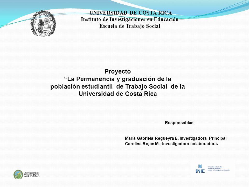 Proyecto La Permanencia y graduación de la población estudiantil de Trabajo Social de la Universidad de Costa Rica Responsables: María Gabriela Regueyra E.