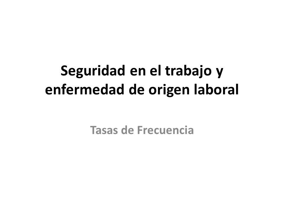 Seguridad en el trabajo y enfermedad de origen laboral Tasas de Frecuencia