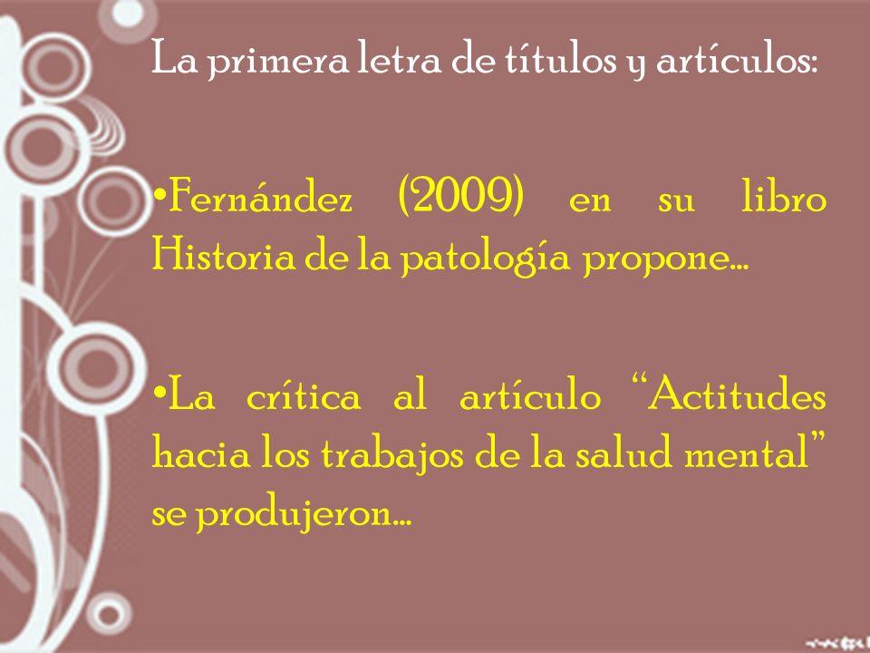 La primera letra de títulos y artículos: Fernández (2009) en su libro Historia de la patología propone… La crítica al artículo Actitudes hacia los trabajos de la salud mental se produjeron…