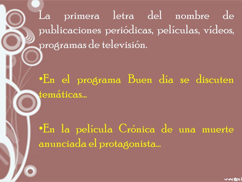 La primera letra del nombre de publicaciones periódicas, películas, vídeos, programas de televisión.