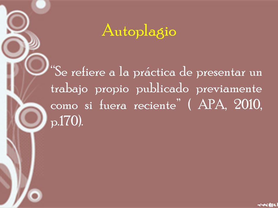 Autoplagio Se refiere a la práctica de presentar un trabajo propio publicado previamente como si fuera reciente ( APA, 2010, p.170).