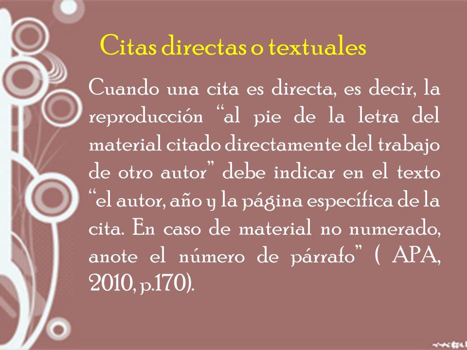 Citas directas o textuales Cuando una cita es directa, es decir, la reproducción al pie de la letra del material citado directamente del trabajo de otro autor debe indicar en el texto el autor, año y la página específica de la cita.