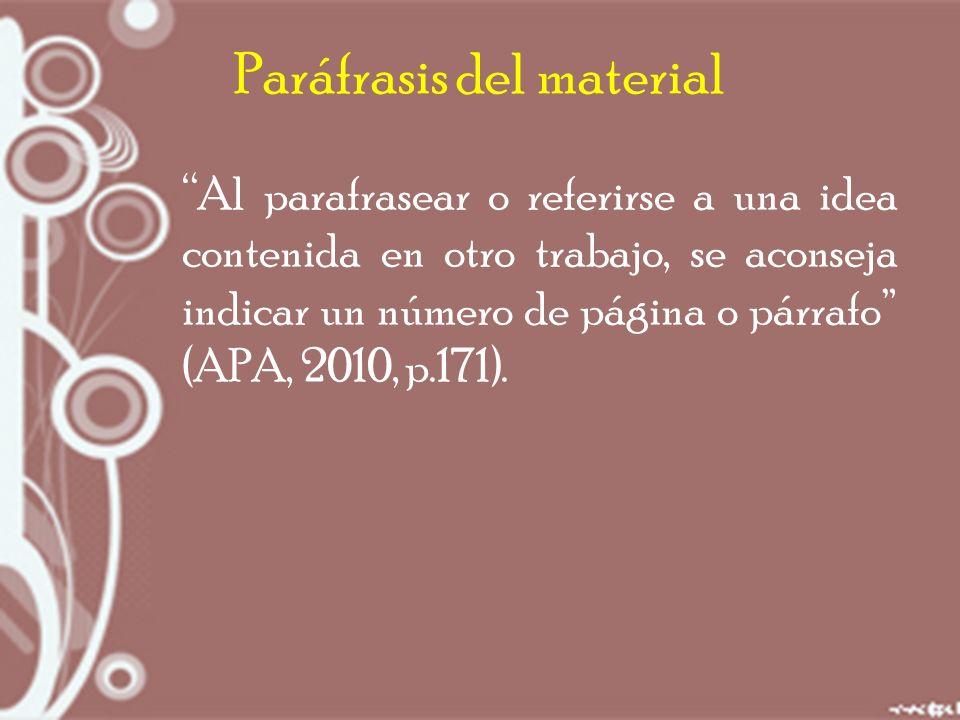 Paráfrasis del material Al parafrasear o referirse a una idea contenida en otro trabajo, se aconseja indicar un número de página o párrafo (APA, 2010, p.171).