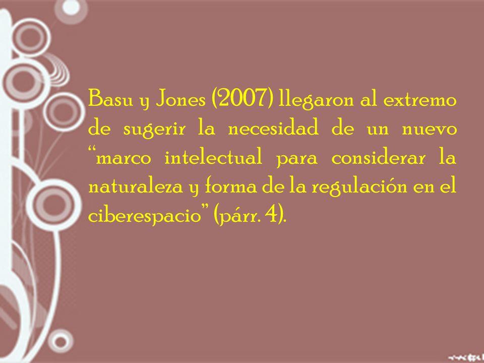 Basu y Jones (2007) llegaron al extremo de sugerir la necesidad de un nuevo marco intelectual para considerar la naturaleza y forma de la regulación en el ciberespacio (párr.