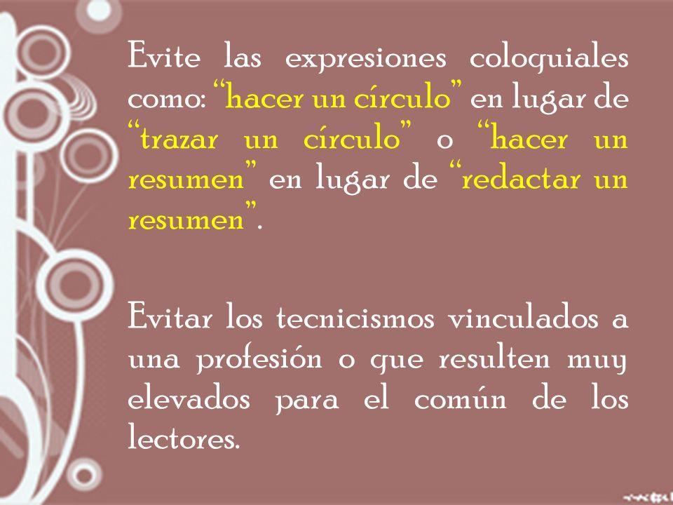 Evite las expresiones coloquiales como: hacer un círculo en lugar de trazar un círculo o hacer un resumen en lugar de redactar un resumen.