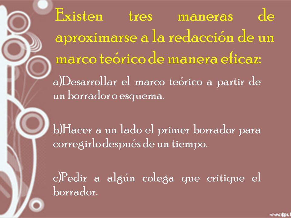 Existen tres maneras de aproximarse a la redacción de un marco teórico de manera eficaz: a)Desarrollar el marco teórico a partir de un borrador o esquema.