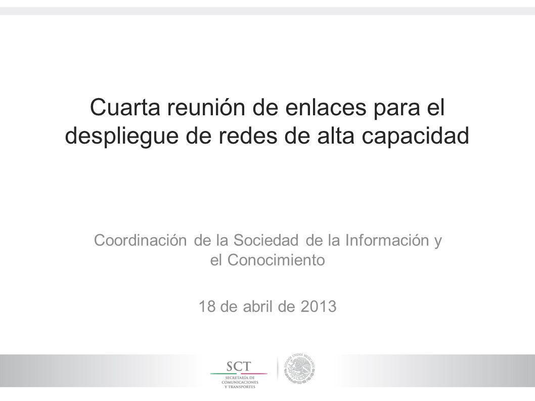 Cuarta reunión de enlaces para el despliegue de redes de alta capacidad Coordinación de la Sociedad de la Información y el Conocimiento 18 de abril de