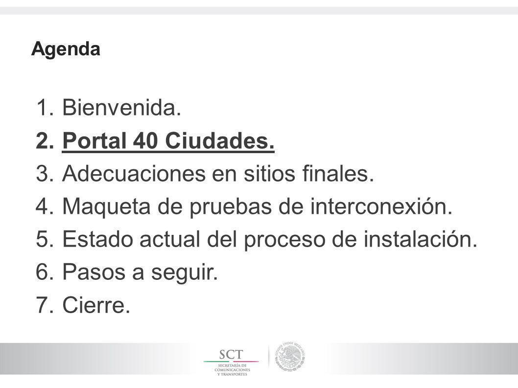 Agenda 1.Bienvenida. 2.Portal 40 Ciudades. 3.Adecuaciones en sitios finales. 4.Maqueta de pruebas de interconexión. 5.Estado actual del proceso de ins