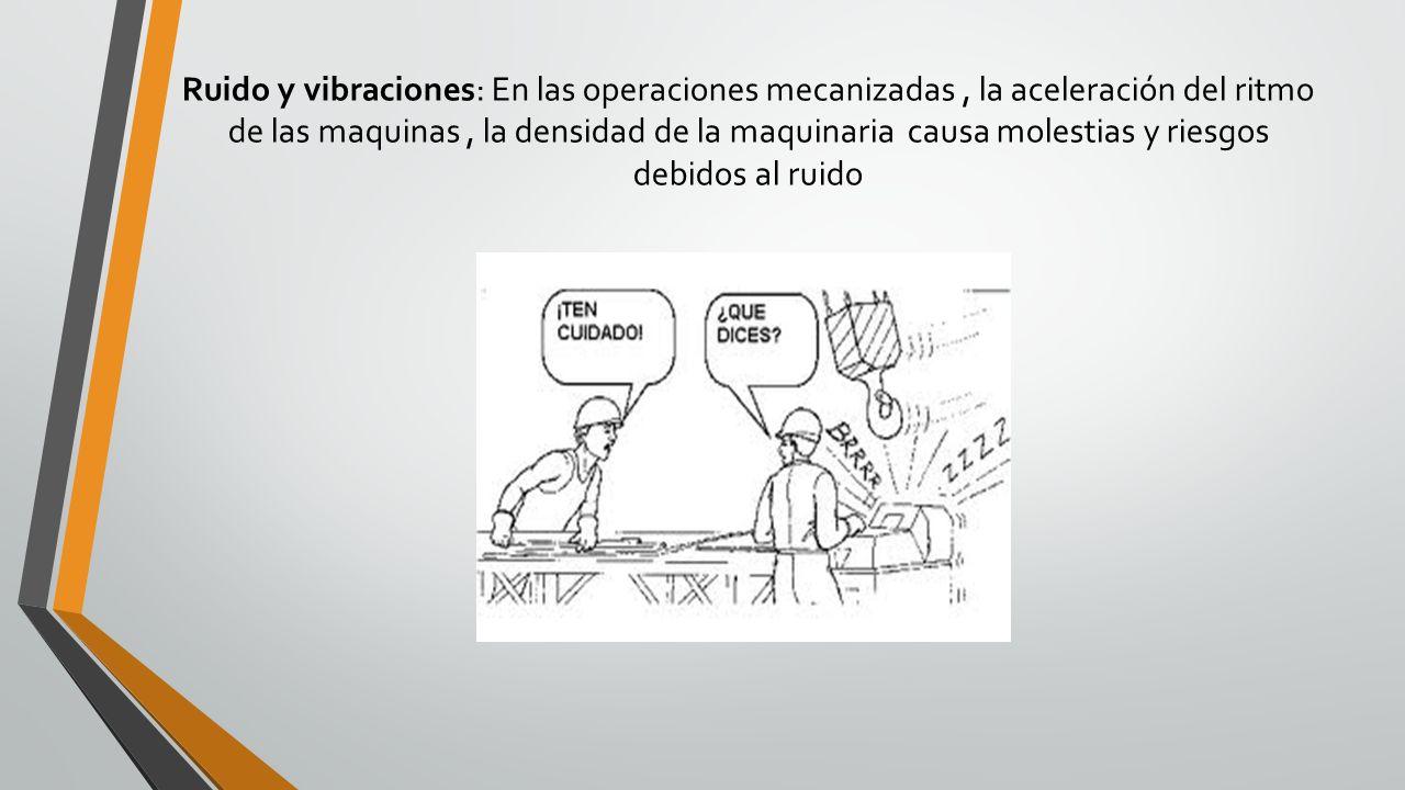 Ruido y vibraciones: En las operaciones mecanizadas, la aceleración del ritmo de las maquinas, la densidad de la maquinaria causa molestias y riesgos