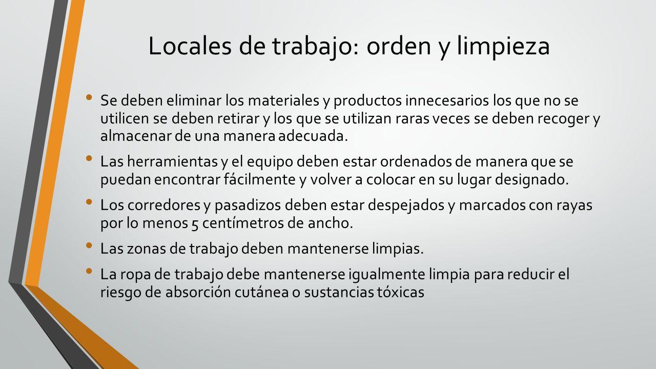Locales de trabajo: orden y limpieza Se deben eliminar los materiales y productos innecesarios los que no se utilicen se deben retirar y los que se ut