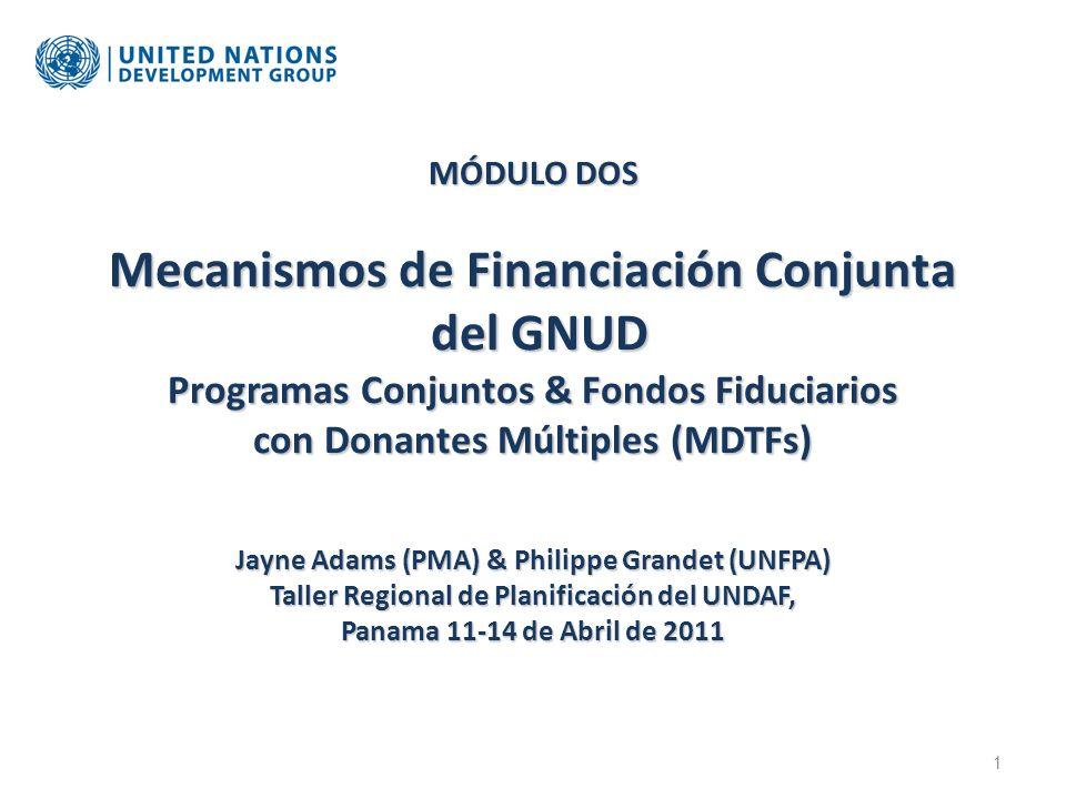 MÓDULO DOS Mecanismos de Financiación Conjunta del GNUD Programas Conjuntos & Fondos Fiduciarios con Donantes Múltiples (MDTFs) Jayne Adams (PMA) & Philippe Grandet (UNFPA) Taller Regional de Planificación del UNDAF, Panama 11-14 de Abril de 2011 1