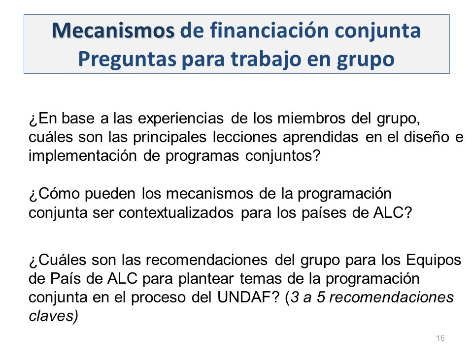 Mecanismos Mecanismos de financiación conjunta Preguntas para trabajo en grupo 16 ¿En base a las experiencias de los miembros del grupo, cuáles son las principales lecciones aprendidas en el diseño e implementación de programas conjuntos.