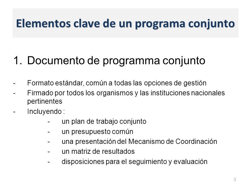 Elementos clave de un programa conjunto 1.Documento de programma conjunto -Formato estándar, común a todas las opciones de gestión -Firmado por todos los organismos y las instituciones nacionales pertinentes -Incluyendo : -un plan de trabajo conjunto -un presupuesto común -una presentación del Mecanismo de Coordinación -un matriz de resultados -disposiciones para el seguimiento y evaluación 3