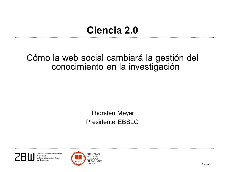 Página 1 Thorsten Meyer Presidente EBSLG Ciencia 2.0 Cómo la web social cambiará la gestión del conocimiento en la investigación